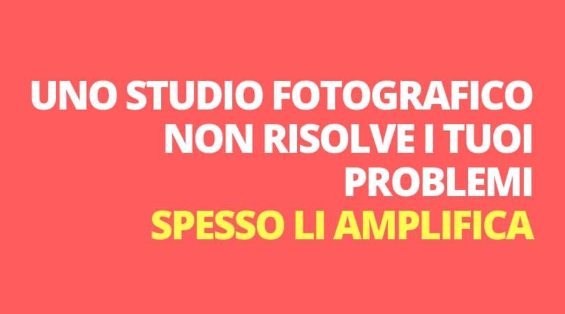 aprire uno studio fotografico non risolve ma amplifica i tuoi problemi